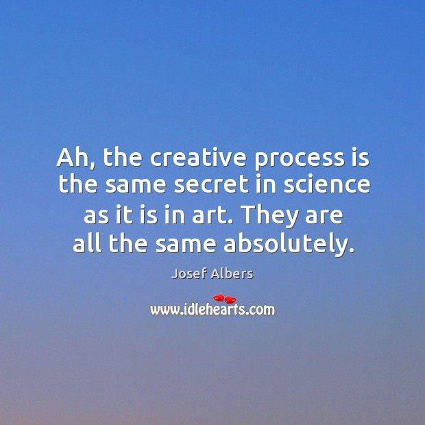 Image, Ah, the creative process is the same secret in science as it is in art. They are all the same absolutely.