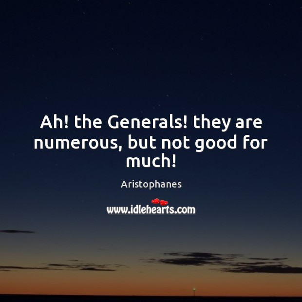 Image, Ah! the Generals! they are numerous, but not good for much!