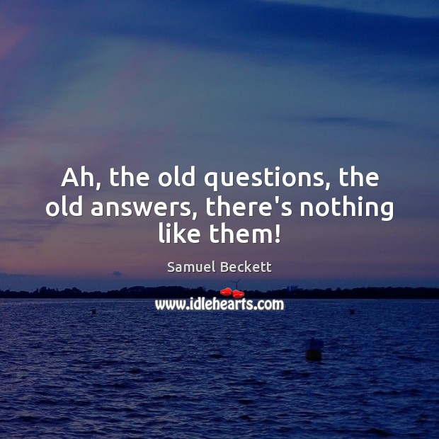 Ah, the old questions, the old answers, there's nothing like them! Samuel Beckett Picture Quote
