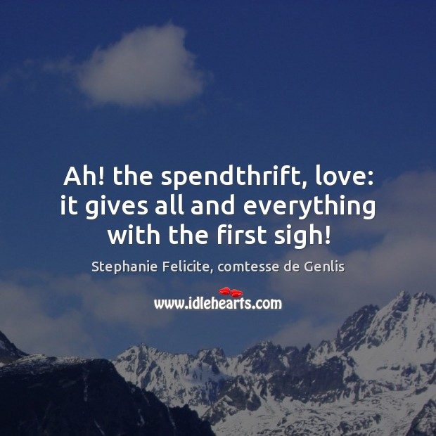 Ah! the spendthrift, love: it gives all and everything with the first sigh! Image