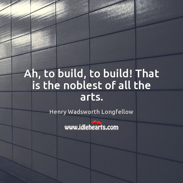 Ah, to build, to build! That is the noblest of all the arts. Image