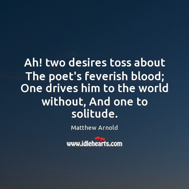 Ah! two desires toss about The poet's feverish blood; One drives him Image