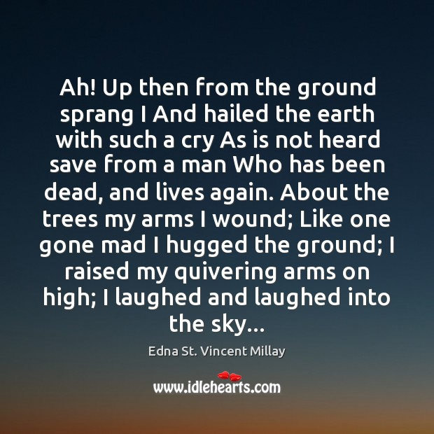 Ah! Up then from the ground sprang I And hailed the earth Edna St. Vincent Millay Picture Quote