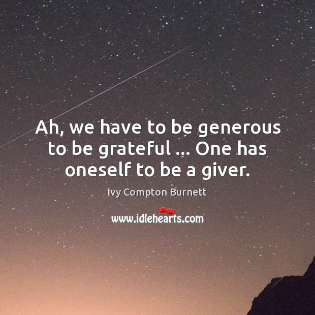 Ah, we have to be generous to be grateful … One has oneself to be a giver. Ivy Compton Burnett Picture Quote
