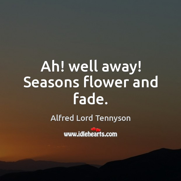 Image, Ah! well away! Seasons flower and fade.