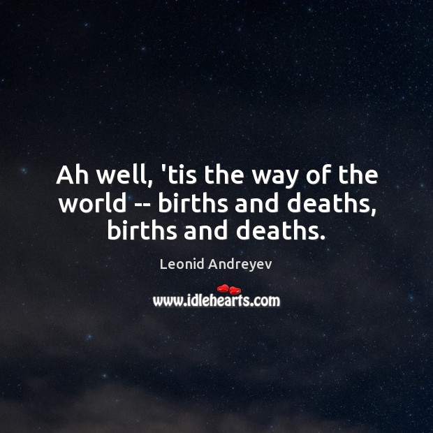 Ah well, 'tis the way of the world — births and deaths, births and deaths. Leonid Andreyev Picture Quote