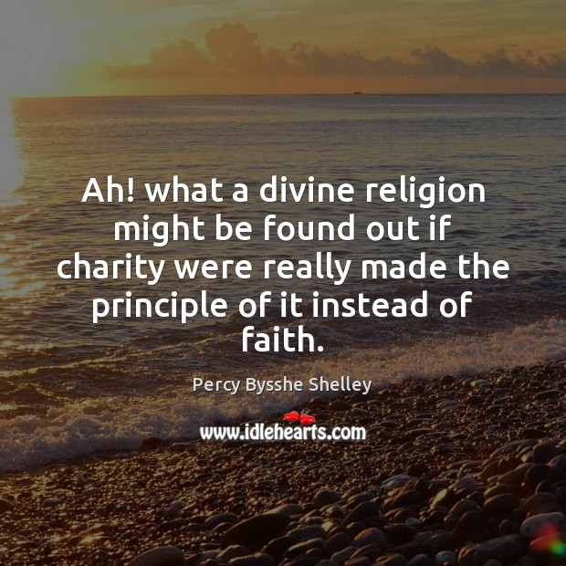 Ah! what a divine religion might be found out if charity were Percy Bysshe Shelley Picture Quote