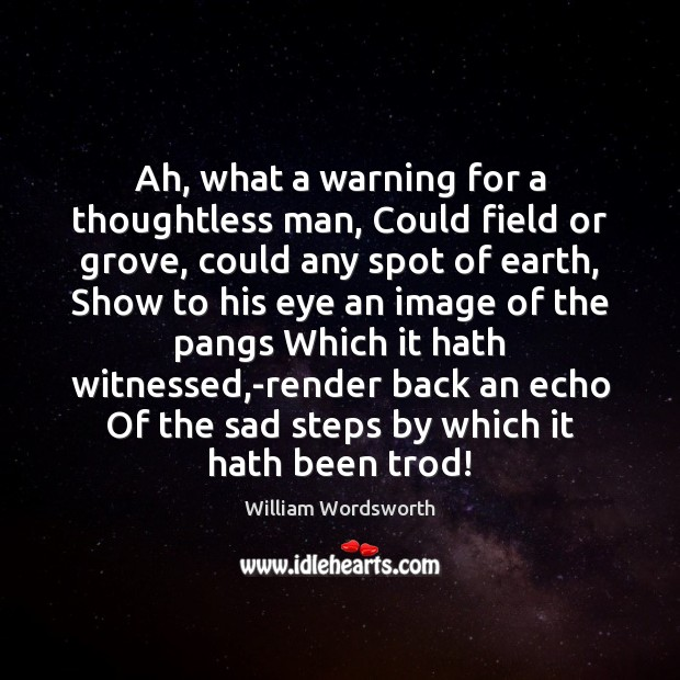 Ah, what a warning for a thoughtless man, Could field or grove, William Wordsworth Picture Quote
