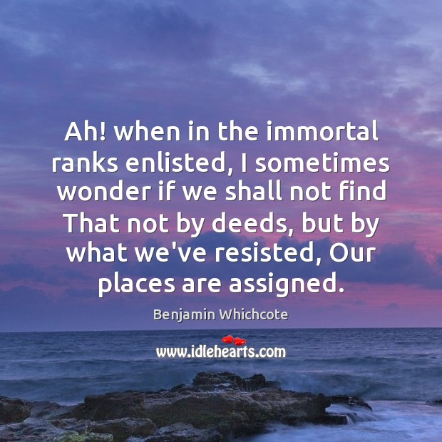 Ah! when in the immortal ranks enlisted, I sometimes wonder if we Benjamin Whichcote Picture Quote