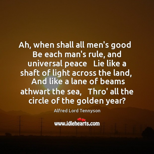 Ah, when shall all men's good   Be each man's rule, and universal Alfred Lord Tennyson Picture Quote