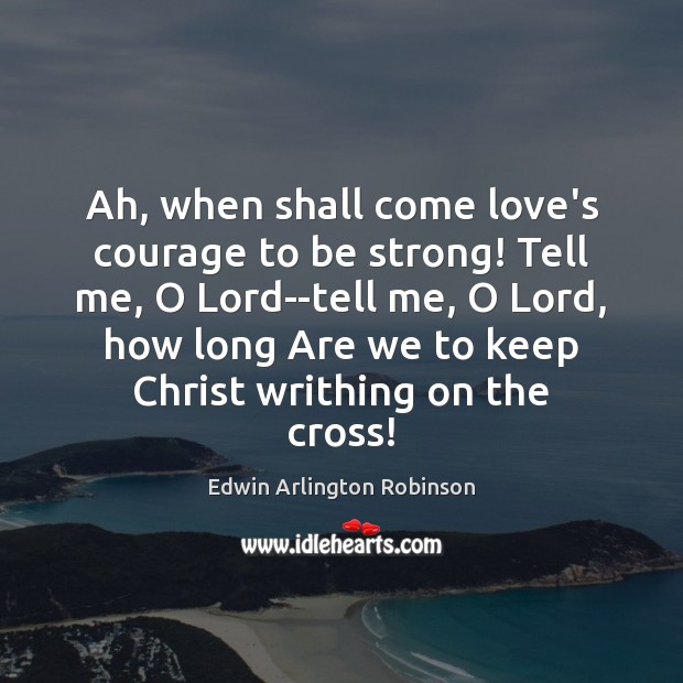 Ah, when shall come love's courage to be strong! Tell me, O Strong Quotes Image