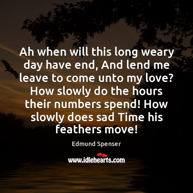Ah when will this long weary day have end, And lend me Edmund Spenser Picture Quote