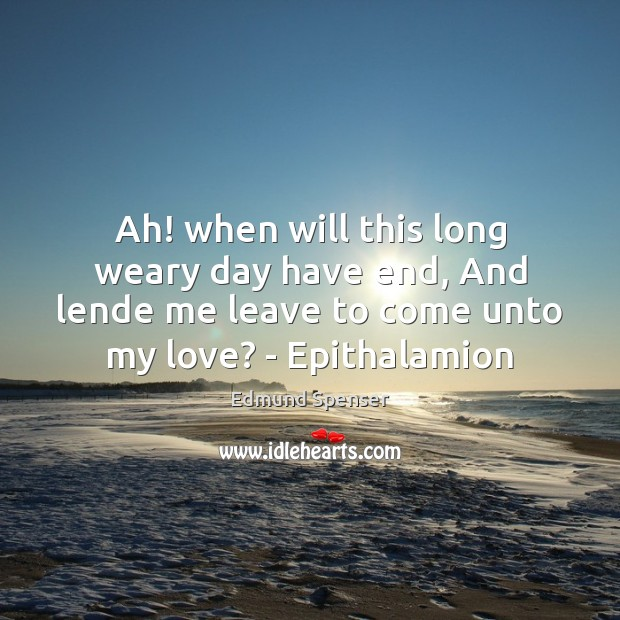 Ah! when will this long weary day have end, And lende me Edmund Spenser Picture Quote