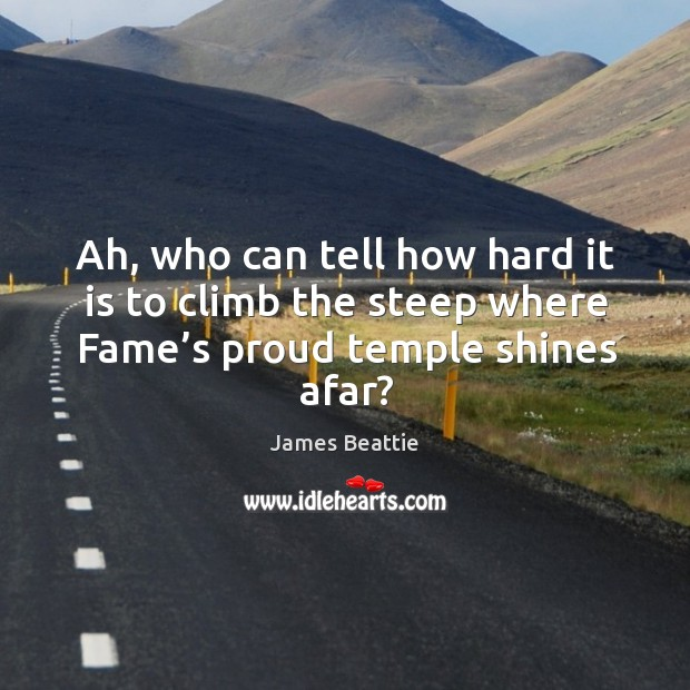 Ah, who can tell how hard it is to climb the steep where fame's proud temple shines afar? Image