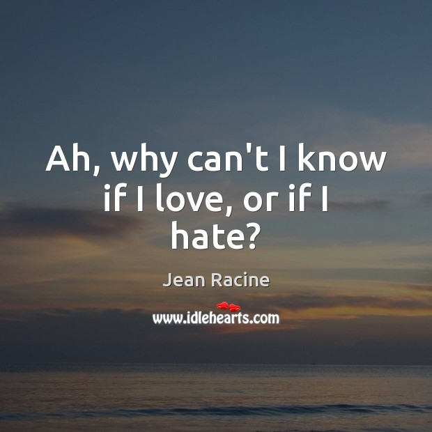 Ah, why can't I know if I love, or if I hate? Image
