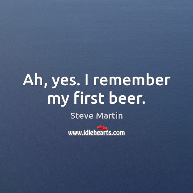 Ah, yes. I remember my first beer. Steve Martin Picture Quote