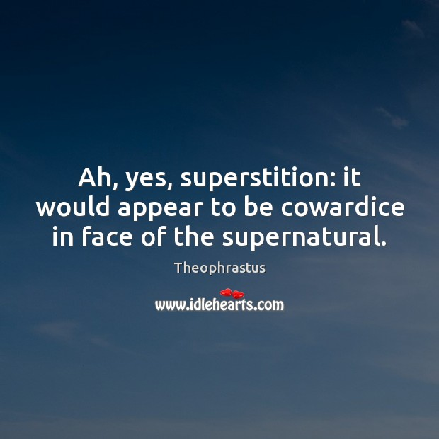 Ah, yes, superstition: it would appear to be cowardice in face of the supernatural. Image