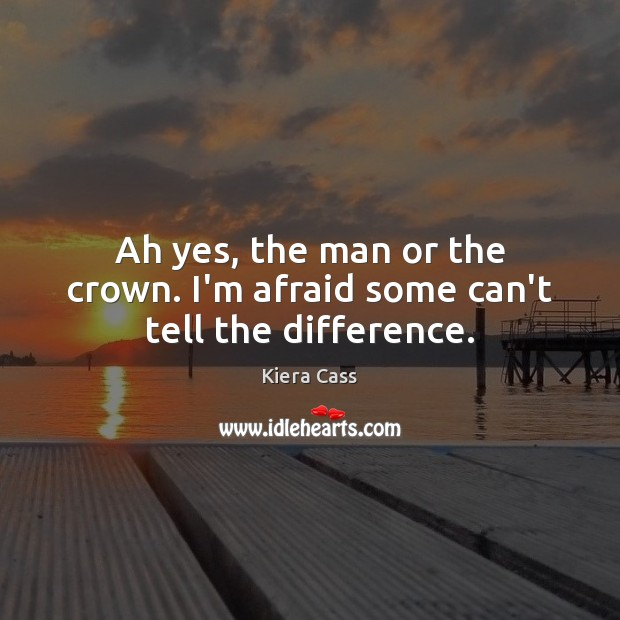 Ah yes, the man or the crown. I'm afraid some can't tell the difference. Kiera Cass Picture Quote