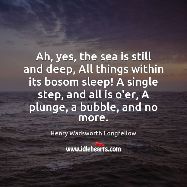Ah, yes, the sea is still and deep, All things within its Sea Quotes Image