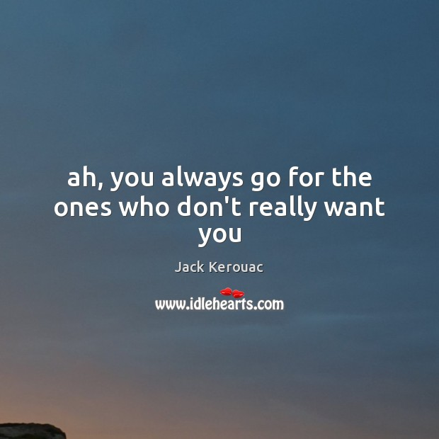 Ah, you always go for the ones who don't really want you Jack Kerouac Picture Quote