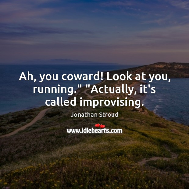 """Ah, you coward! Look at you, running."""" """"Actually, it's called improvising. Image"""