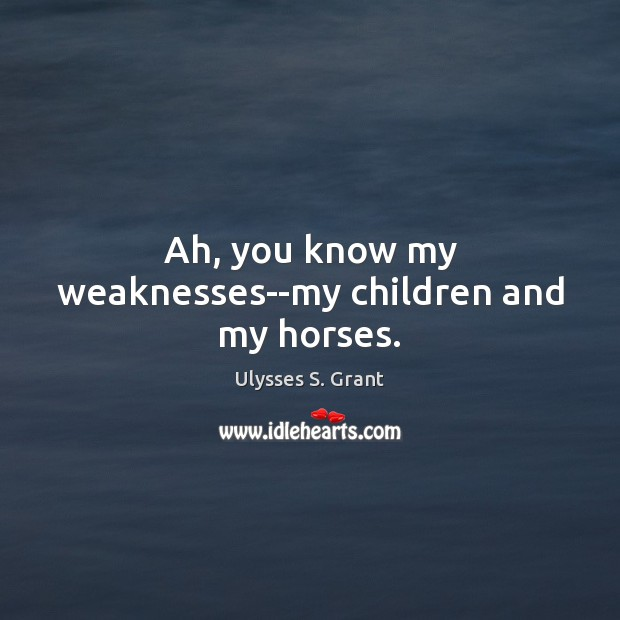Ah, you know my weaknesses–my children and my horses. Ulysses S. Grant Picture Quote