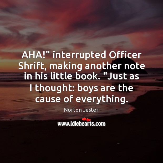 """Image, AHA!"""" interrupted Officer Shrift, making another note in his little book. """"Just"""