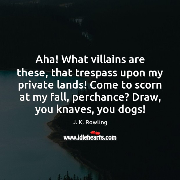 Image, Aha! What villains are these, that trespass upon my private lands! Come