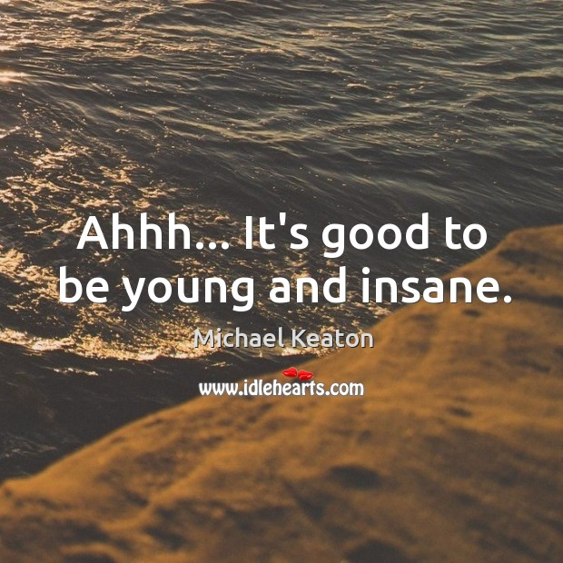 Ahhh… It's good to be young and insane. Image