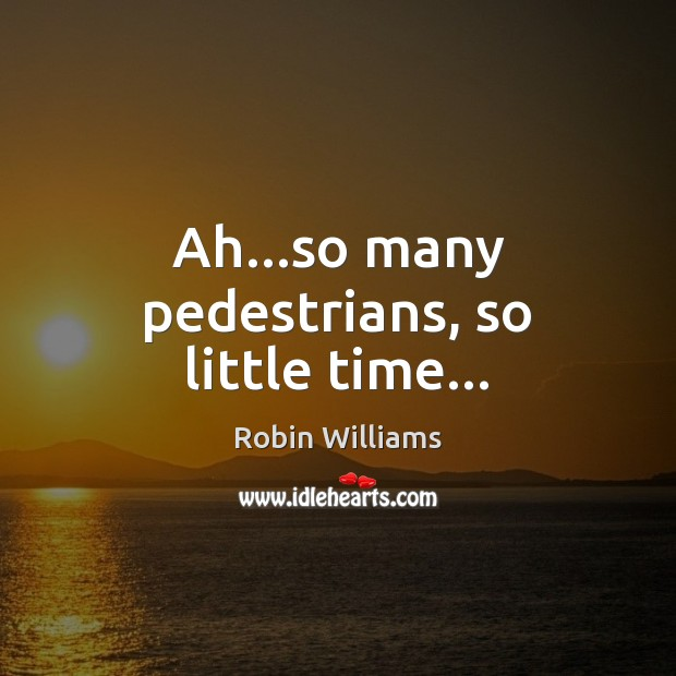 Ah…so many pedestrians, so little time… Robin Williams Picture Quote