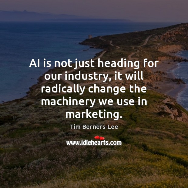 AI is not just heading for our industry, it will radically change Tim Berners-Lee Picture Quote