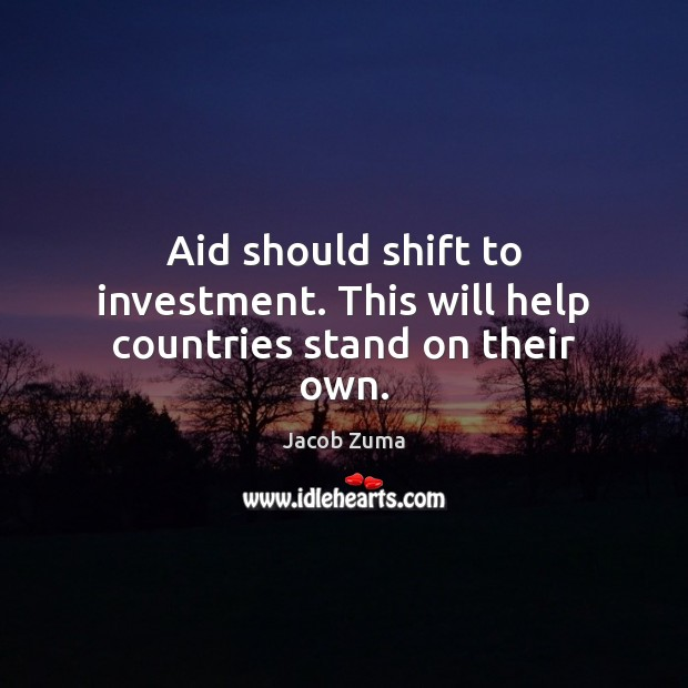 Aid should shift to investment. This will help countries stand on their own. Jacob Zuma Picture Quote