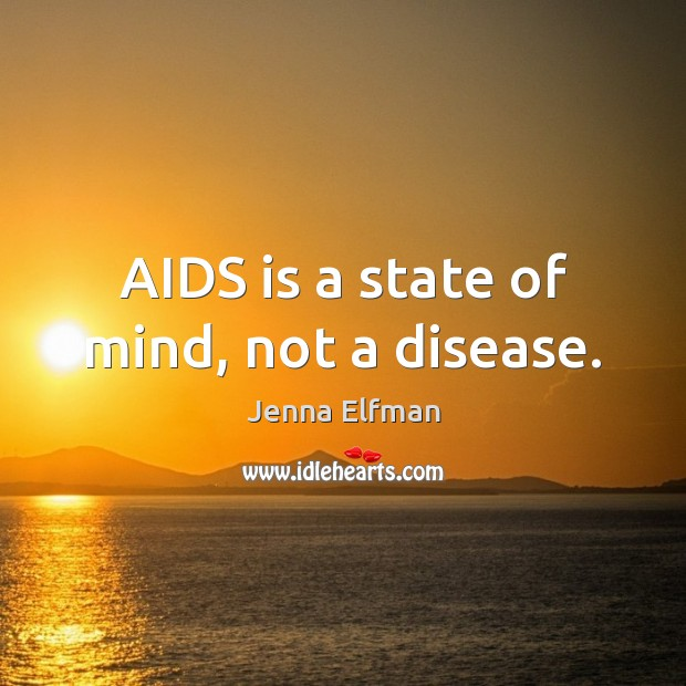 AIDS is a state of mind, not a disease. Jenna Elfman Picture Quote