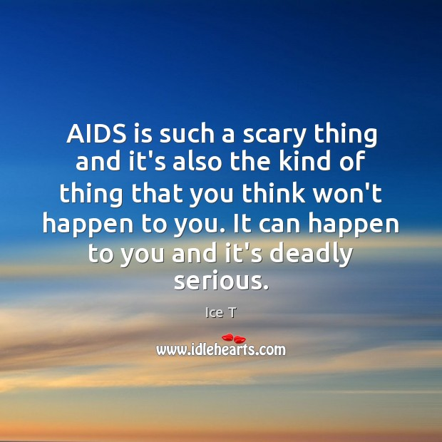 AIDS is such a scary thing and it's also the kind of Ice T Picture Quote