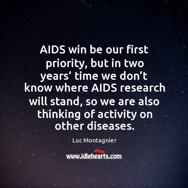 Aids win be our first priority, but in two years' time we don't know where aids research will stand Luc Montagnier Picture Quote