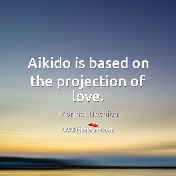 Aikido is based on the projection of love. Morihei Ueshiba Picture Quote