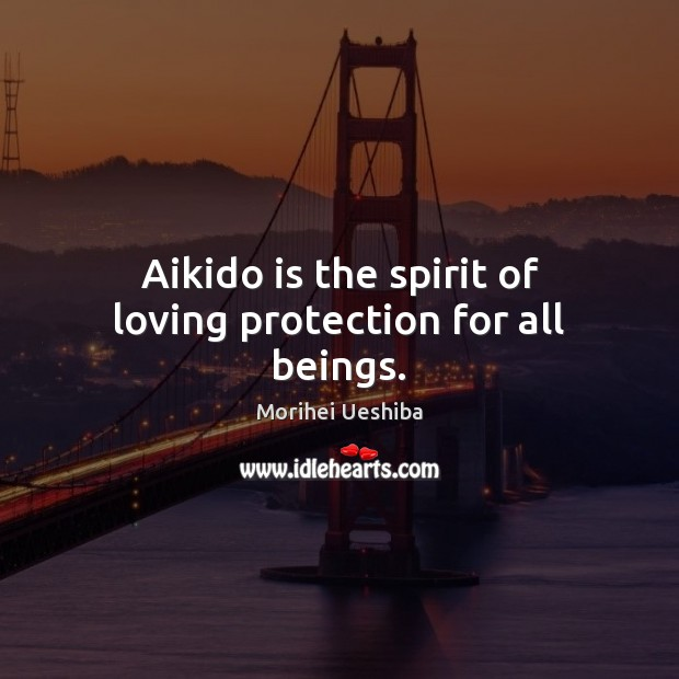 Aikido is the spirit of loving protection for all beings. Morihei Ueshiba Picture Quote