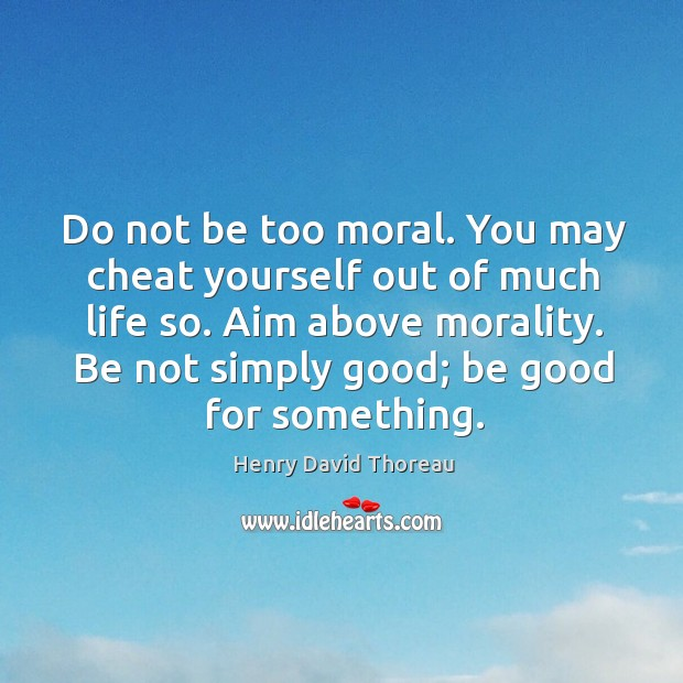 Aim above morality. Be not simply good; be good for something. Image