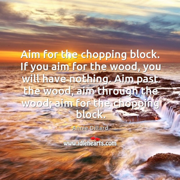 Aim for the chopping block. If you aim for the wood, you will have nothing. Image