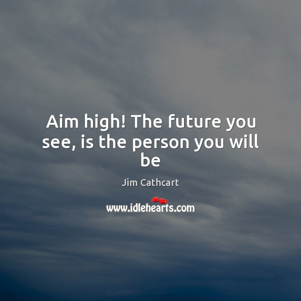 Image, Aim high! The future you see, is the person you will be