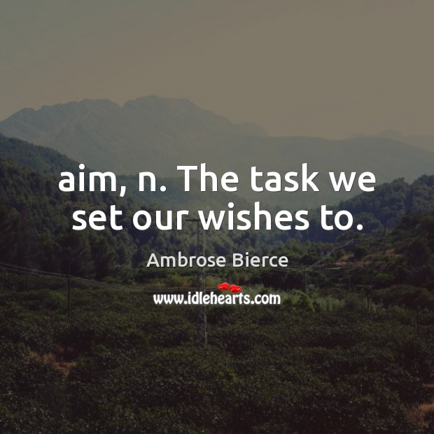 Aim, n. The task we set our wishes to. Image