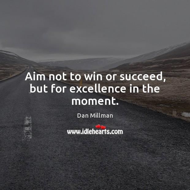 Aim not to win or succeed, but for excellence in the moment. Image