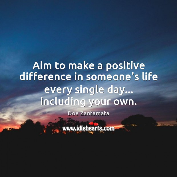Aim to make a positive difference in someone's life every single day. Doe Zantamata Picture Quote