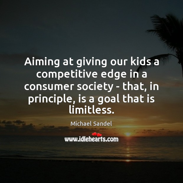 Aiming at giving our kids a competitive edge in a consumer society Michael Sandel Picture Quote