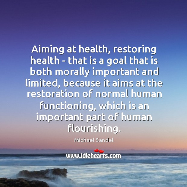 Aiming at health, restoring health – that is a goal that is Michael Sandel Picture Quote