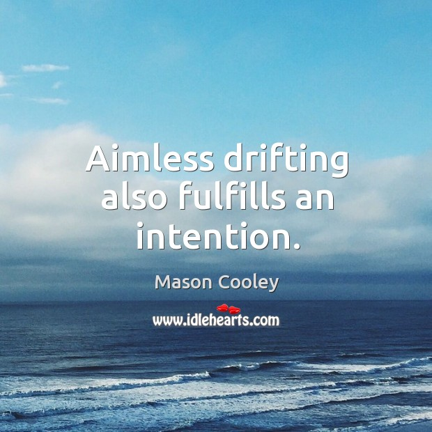 Image, Aimless drifting also fulfills an intention.