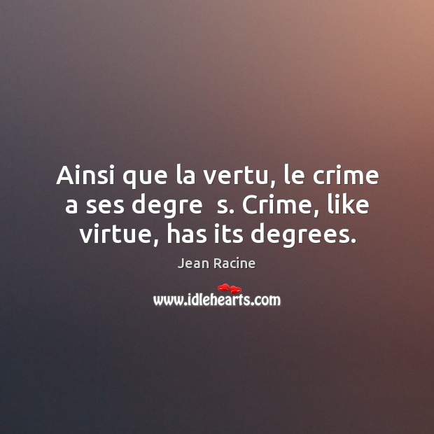 Image, Ainsi que la vertu, le crime a ses degre  s. Crime, like virtue, has its degrees.