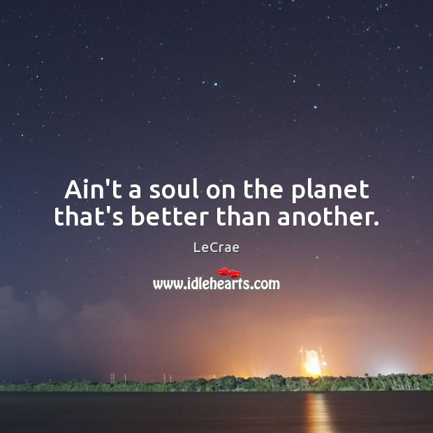 Ain't a soul on the planet that's better than another. Image