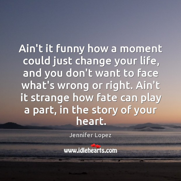 Image, Ain't it funny how a moment could just change your life, and