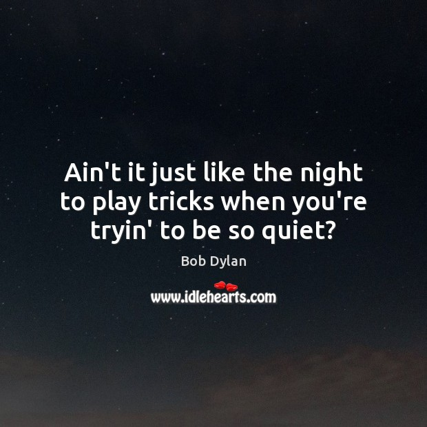 Ain't it just like the night to play tricks when you're tryin' to be so quiet? Image